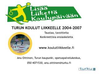 TURUN KOULUT LIIKKEELLE 2004-2007 Taustaa, tavoitteita Konkreettisia ensiaskeleita