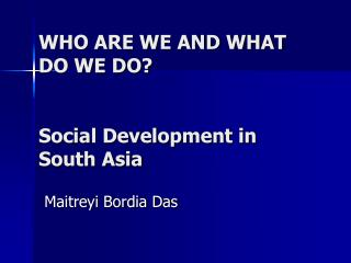 WHO ARE WE AND WHAT DO WE DO? Social Development in South Asia