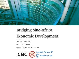 Bridging Sino-Africa Economic Development Wenbin Wang  PhD CEO, ICBC Africa