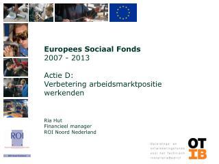 Europees Sociaal Fonds 2007 - 2013 Actie D: Verbetering arbeidsmarktpositie werkenden Ria Hut