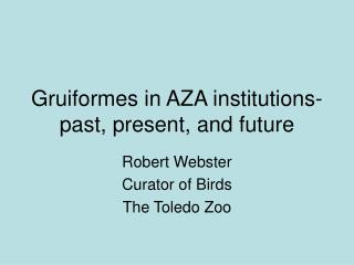 Gruiformes in AZA institutions- past, present, and future