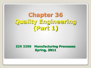 Chapter 36 Quality Engineering (Part 1) EIN 3390   Manufacturing Processes Spring, 2011