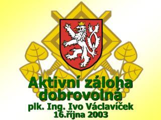 Aktivní záloha dobrovolná plk. Ing. Ivo Václavíček 16.října 2003