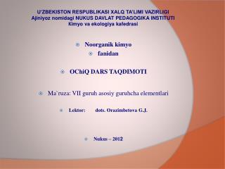Noorganik kimyo fanidan OChiQ DARS TAQDIMOTI Ma`ruza :  VII guruh asosiy guruhcha elementlari