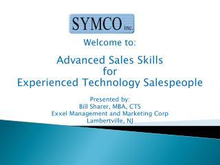 Welcome to: Advanced Sales Skills for Experienced Technology Salespeople Presented by: