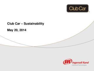 Club Car – Sustainability May 20, 2014