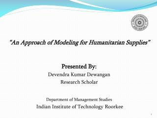 """ An Approach of Modeling for Humanitarian Supplies"" Presented By: Devendra Kumar Dewangan"