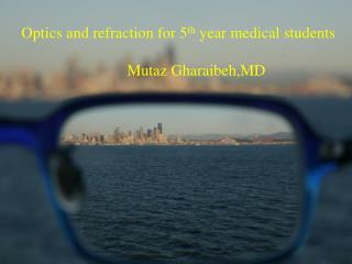 Optics and refraction for 5 th  year medical students Mutaz Gharaibeh,MD