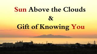 Sun  Above the Clouds  & Gift of Knowing  You