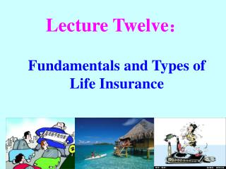Lecture Twelve : Fundamentals and Types of Life Insurance