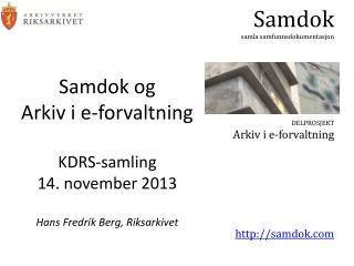 Samdok og Arkiv i e-forvaltning KDRS-samling 14. november 2013 Hans Fredrik Berg, Riksarkivet