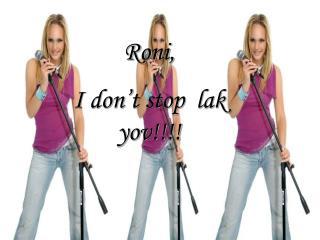 Roni, I don't stop  lak yov!!!!