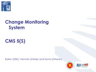 Change Monitoring System  CMS 5(S)  Baten (DSK), Hannah (shiree) and Sonia (Uttaran)