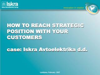 HOW TO REACH STRATEGIC POSITION WITH YOUR CUSTOMERS case:  Iskra Avtoelektrika d.d.