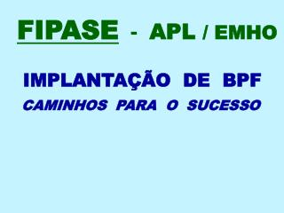 FIPASE   -   APL  / EMHO     IMPLANTAÇÃO  DE  BPF  CAMINHOS  PARA  O  SUCESSO