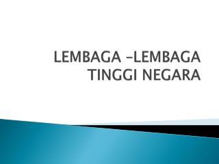 LEMBAGA –LEMBAGA TINGGI NEGARA