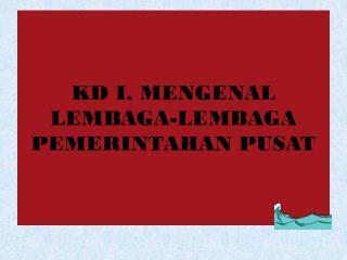 KD I. MENGENAL LEMBAGA-LEMBAGA PEMERINTAHAN PUSAT