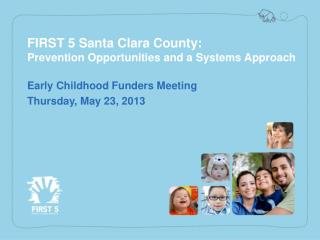 FIRST 5 Santa Clara County:  Prevention  Opportunities  and a  Systems  A pproach