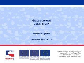 Grupa docelowa EFU, EFI i EFPI Marta Smagowicz Warszawa, 23.05.2012 r.