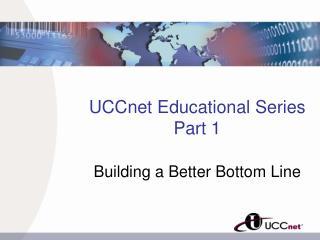 UCCnet Educational Series Part 1 Building a Better Bottom Line