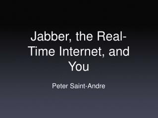 Jabber, the Real-Time Internet, and You Peter Saint-Andre