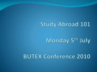 Study Abroad 101 Monday 5 th  July BUTEX Conference 2010