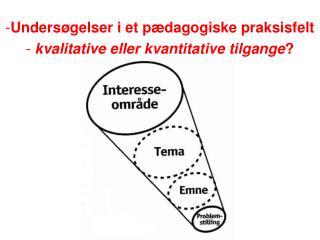 Undersøgelser i et pædagogiske praksisfelt kvalitative eller kvantitative tilgange ?