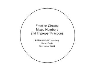 Fraction Circles:   Mixed Numbers  and Improper Fractions  PEER NSF-GK12 Activity Sarah Davis September 2004