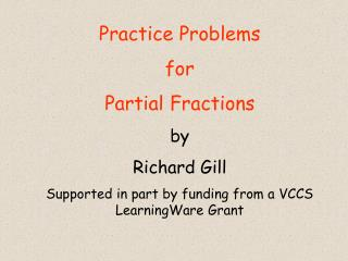 Practice Problems for  Partial Fractions by  Richard Gill  Supported in part by funding from a VCCS LearningWare Grant