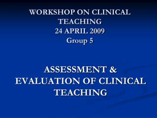 WORKSHOP ON CLINICAL TEACHING 24 APRIL 2009 Group 5