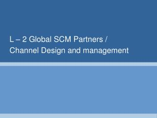 L – 2 Global SCM Partners / Channel Design and management