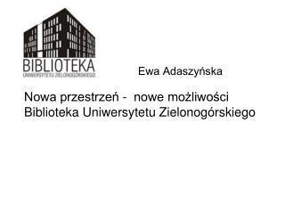 Ewa Adaszyńska Nowa przestrzeń -  nowe możliwości Biblioteka Uniwersytetu Zielonogórskiego