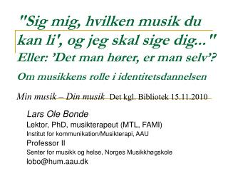 Lars Ole Bonde Lektor, PhD, musikterapeut (MTL, FAMI) Institut for kommunikation/Musikterapi, AAU