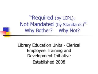 """Required  (by LCPL),  Not Mandated  (by Standards) "" Why Bother?    Why Not?"