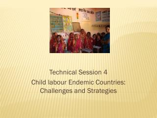 Technical Session 4 Child labour Endemic Countries: Challenges and Strategies