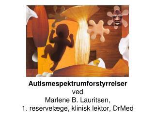 Autismespektrumforstyrrelser ved Marlene B. Lauritsen,  1. reservelæge, klinisk lektor, DrMed