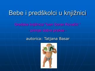 "Bebe i predškolci u knjižnici Gradska knjižnica ""Ivan Goran Kovačić "" - primjer dobre prakse -"