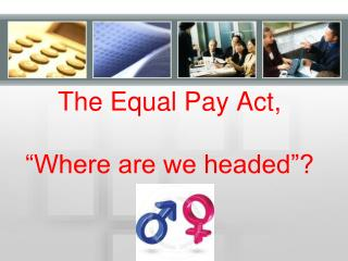 The Equal Pay Act, �Where are we headed�?