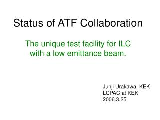 Status of ATF Collaboration The unique test facility for ILC  with a low emittance beam.