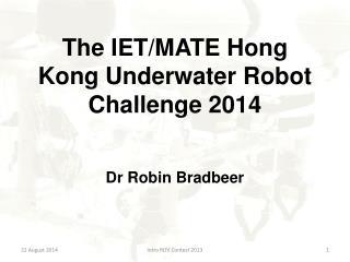 The IET/MATE Hong Kong Underwater Robot Challenge 2014 Dr Robin Bradbeer