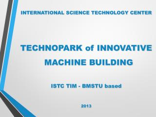 INTERNATIONAL SCIENCE TECHNOLOGY CENTER TECHNOPARK of INNOVATIVE MACHINE BUILDING