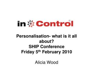 Personalisation- what is it all about? SHIP Conference  Friday 5 th  February 2010 Alicia Wood