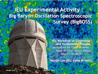 IEU Experimental Activity : Big Baryon Oscillation Spectroscopic Survey (BigBOSS)