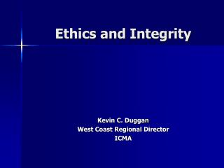 Ethics and Integrity Kevin C. Duggan West Coast Regional Director ICMA
