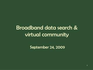 Broadband data search &  virtual community   September 24, 2009