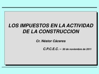 LOS IMPUESTOS EN LA ACTIVIDAD DE LA CONSTRUCCION Cr.  Néstor Cáceres