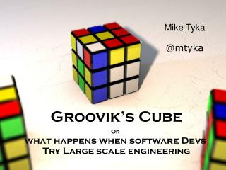 Groovik's Cube Or what happens when software Devs  Try Large scale engineering