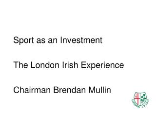 Sport as an Investment The London Irish Experience Chairman Brendan Mullin