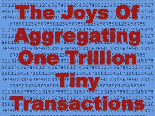 The Joys Of Aggregating One Trillion Tiny Transactions