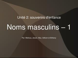 Unité 2: souvenirs d'enfance Noms masculins – 1 Par: Melissa, Jessie, Max, Adham et Brittany